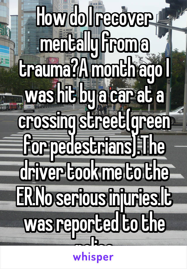How do I recover mentally from a trauma?A month ago I was hit by a car at a crossing street(green for pedestrians).The driver took me to the ER.No serious injuries.It was reported to the police