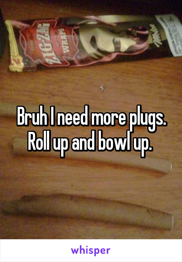 Bruh I need more plugs. Roll up and bowl up.