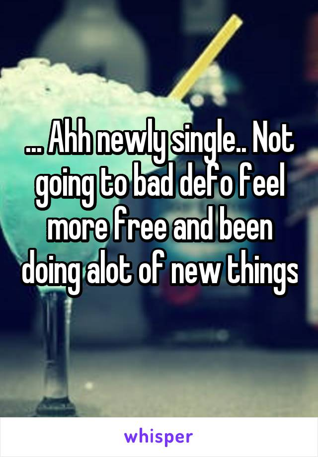 ... Ahh newly single.. Not going to bad defo feel more free and been doing alot of new things