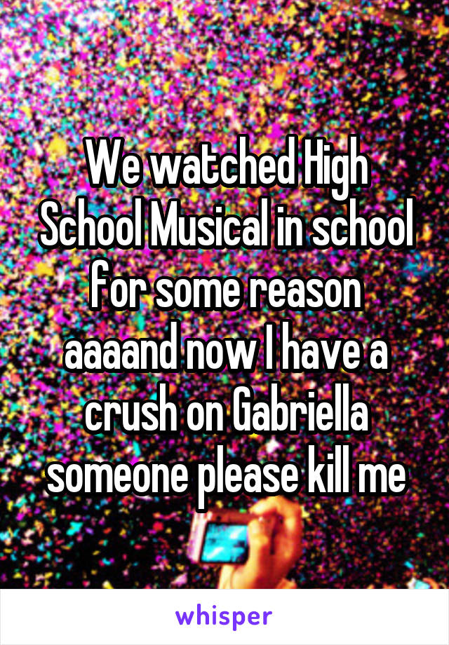 We watched High School Musical in school for some reason aaaand now I have a crush on Gabriella someone please kill me