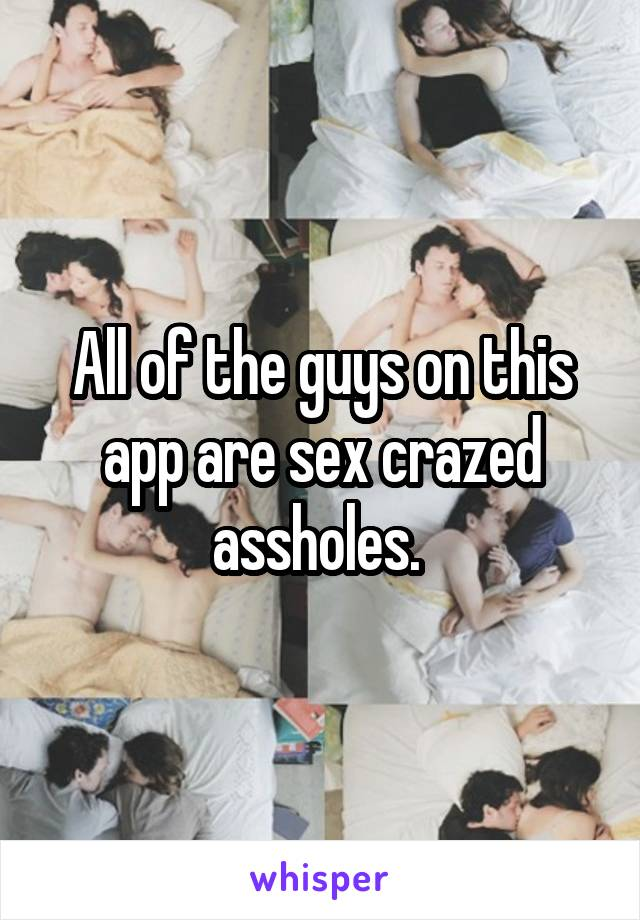 All of the guys on this app are sex crazed assholes.