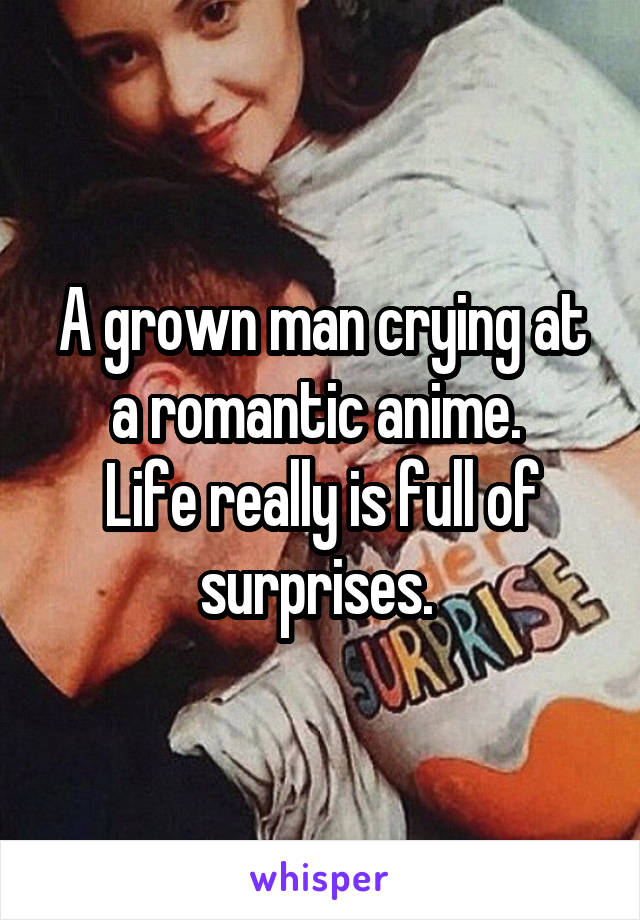 A grown man crying at a romantic anime.  Life really is full of surprises.
