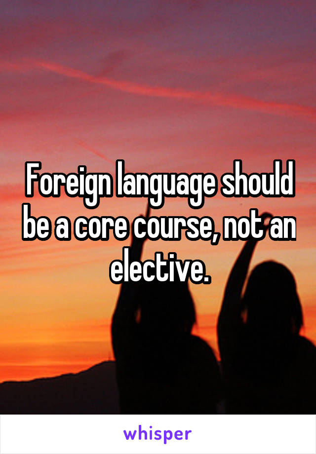 Foreign language should be a core course, not an elective.