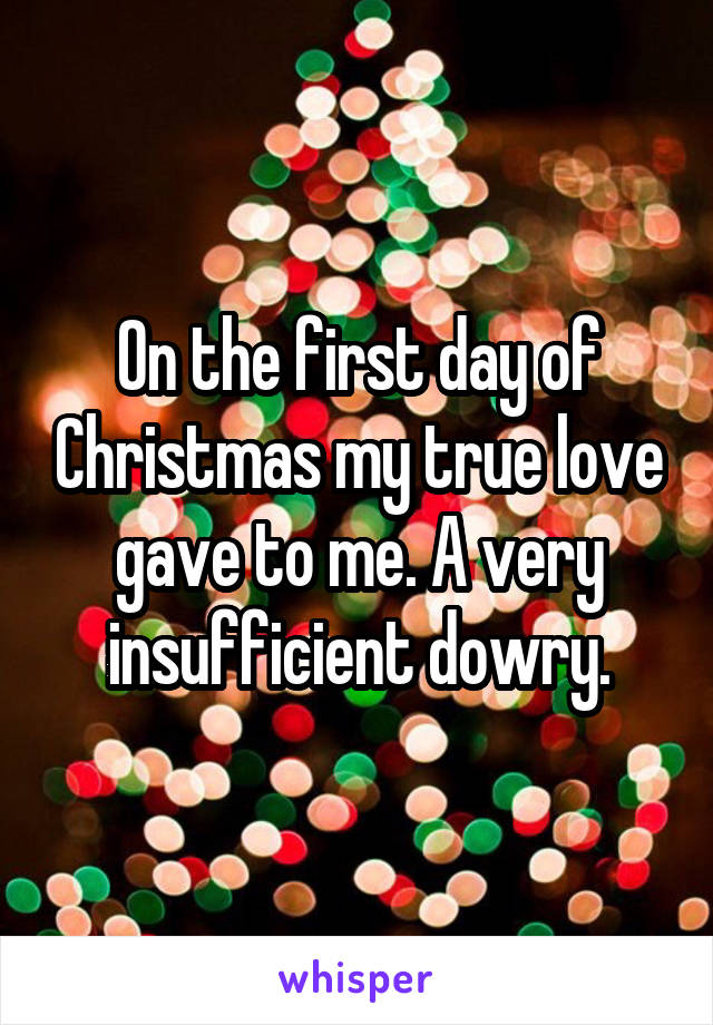 On the first day of Christmas my true love gave to me. A very insufficient dowry.