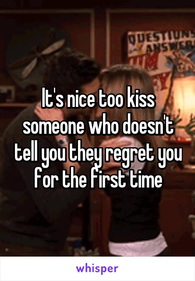 It's nice too kiss someone who doesn't tell you they regret you for the first time