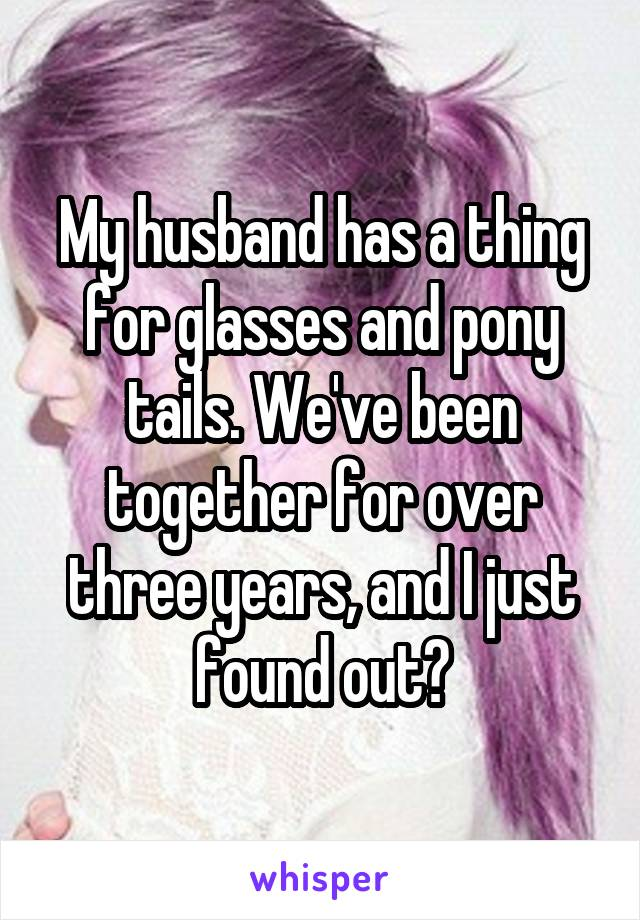 My husband has a thing for glasses and pony tails. We've been together for over three years, and I just found out?