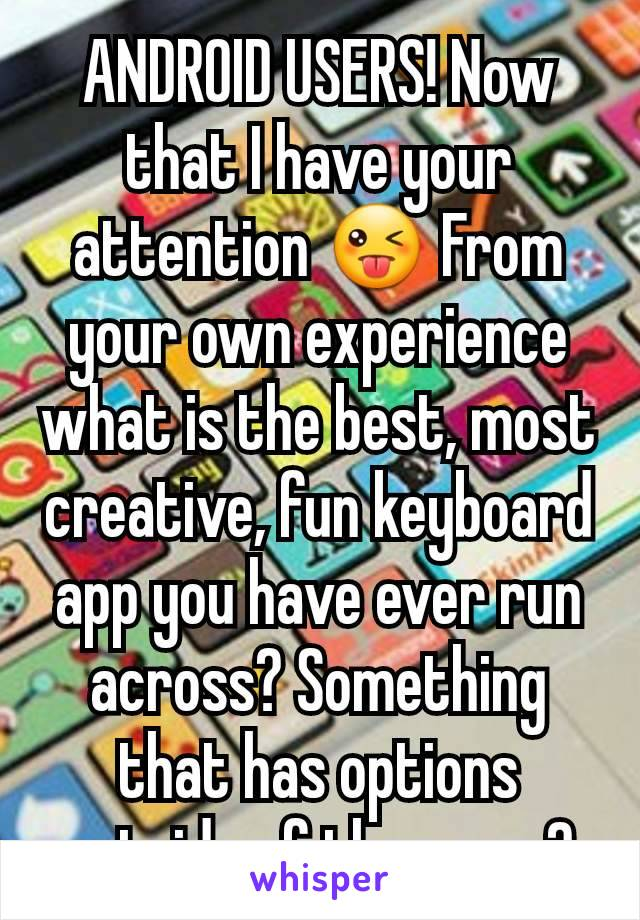 ANDROID USERS! Now that I have your attention 😜 From  your own experience what is the best, most creative, fun keyboard app you have ever run across? Something that has options outside of the norm?