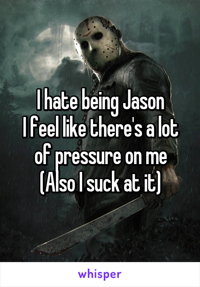 I hate being Jason I feel like there's a lot of pressure on me (Also I suck at it)