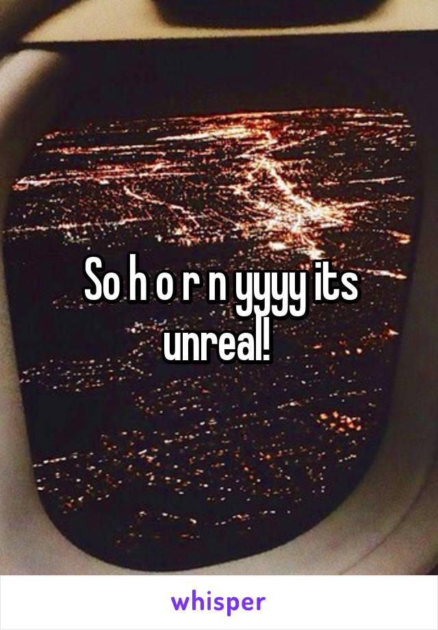 So h o r n yyyy its unreal!