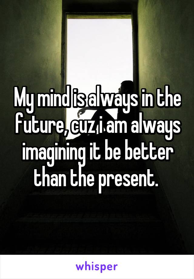 My mind is always in the future, cuz i am always imagining it be better than the present.