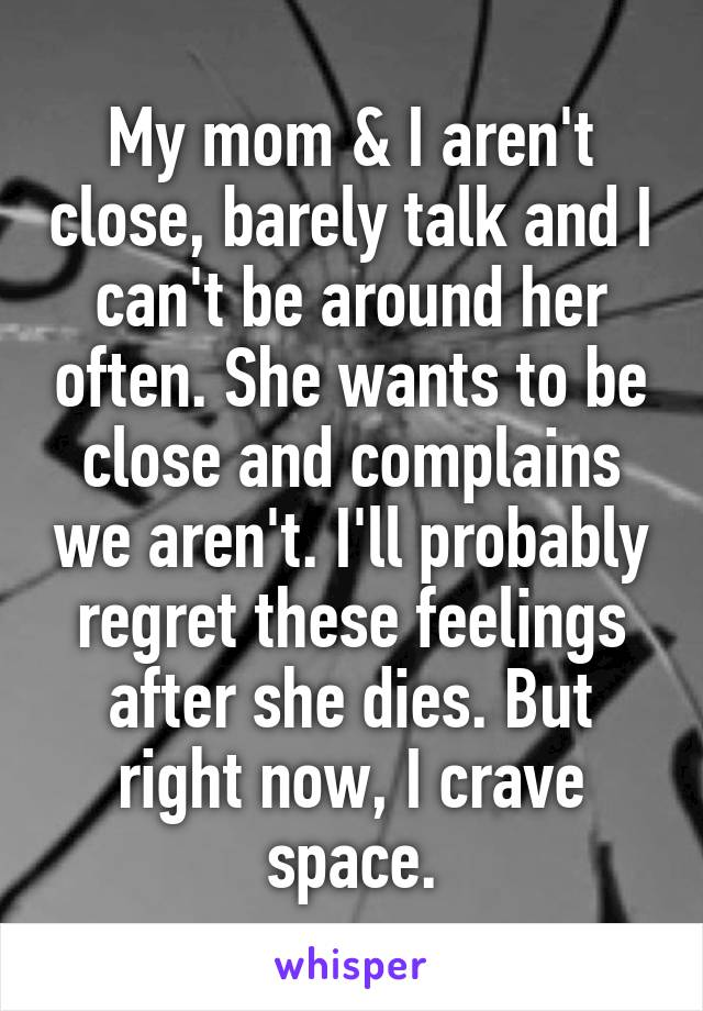 My mom & I aren't close, barely talk and I can't be around her often. She wants to be close and complains we aren't. I'll probably regret these feelings after she dies. But right now, I crave space.