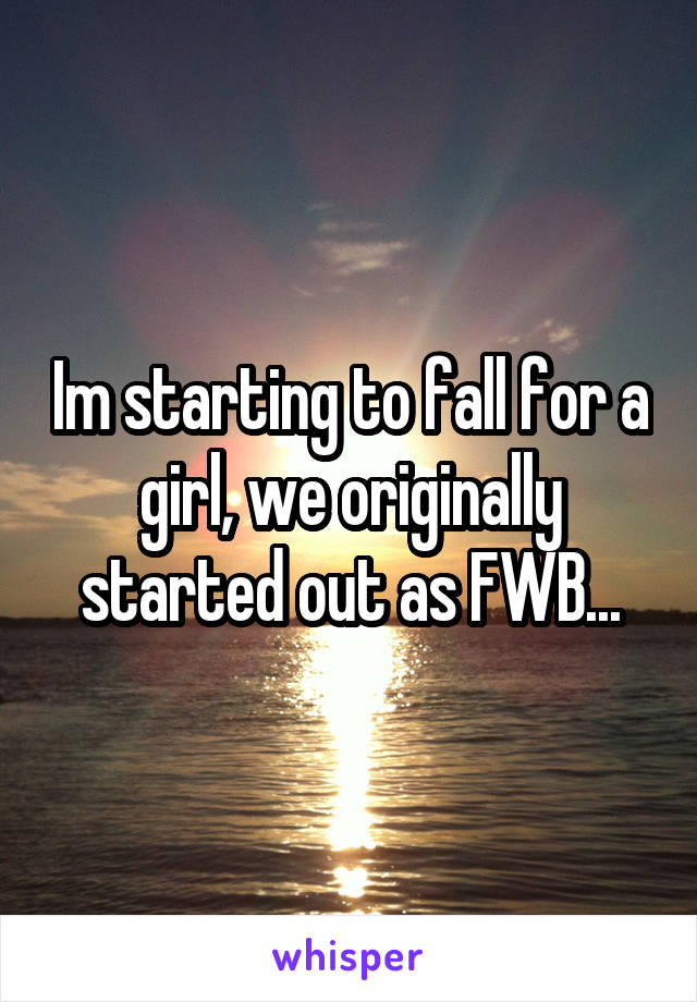 Im starting to fall for a girl, we originally started out as FWB...