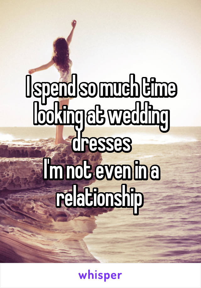 I spend so much time looking at wedding dresses I'm not even in a relationship