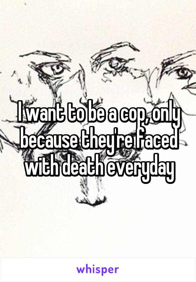 I want to be a cop, only because they're faced with death everyday