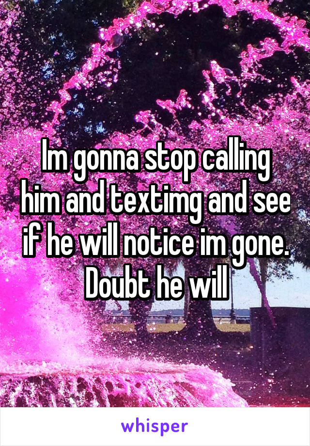 Im gonna stop calling him and textimg and see if he will notice im gone. Doubt he will