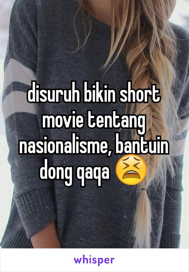disuruh bikin short movie tentang nasionalisme, bantuin dong qaqa 😫
