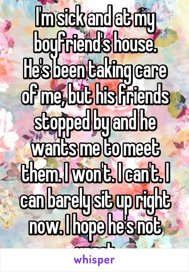 I'm sick and at my boyfriend's house. He's been taking care of me, but his friends stopped by and he wants me to meet them. I won't. I can't. I can barely sit up right now. I hope he's not upset