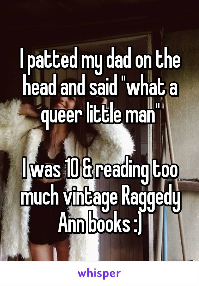 """I patted my dad on the head and said """"what a queer little man""""  I was 10 & reading too much vintage Raggedy Ann books :)"""