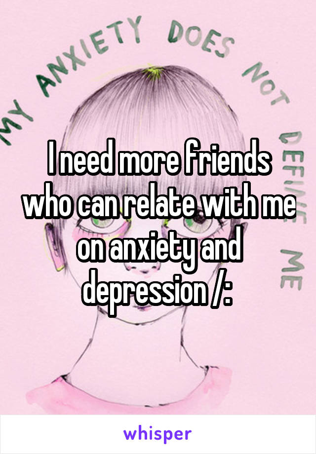 I need more friends who can relate with me on anxiety and depression /: