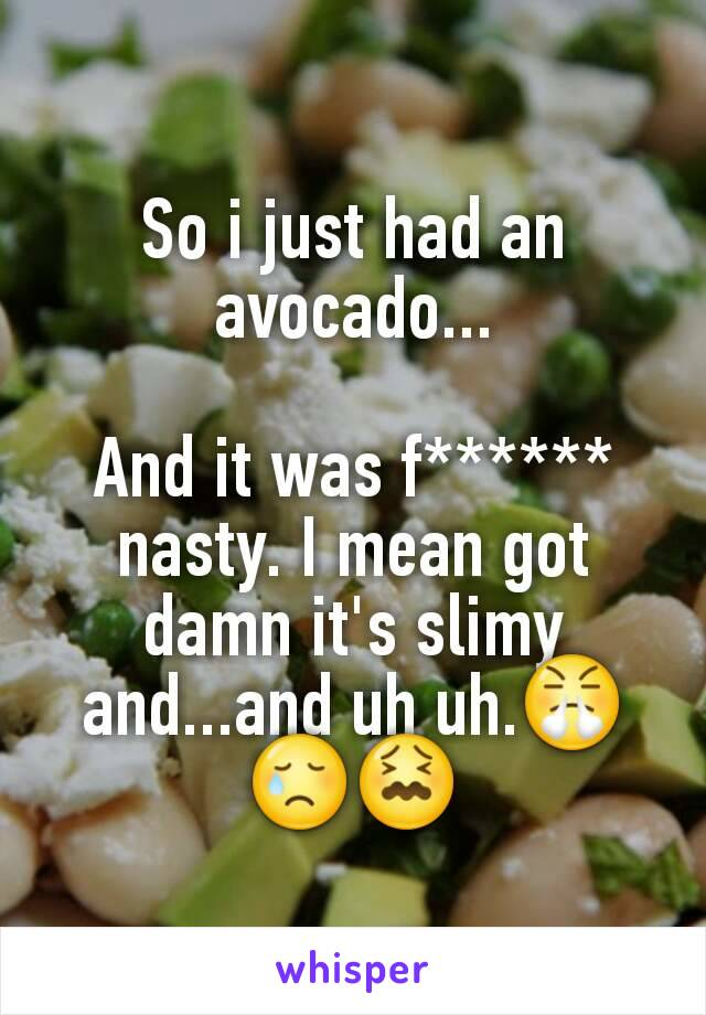 So i just had an avocado...  And it was f****** nasty. I mean got damn it's slimy and...and uh uh.😤😢😖