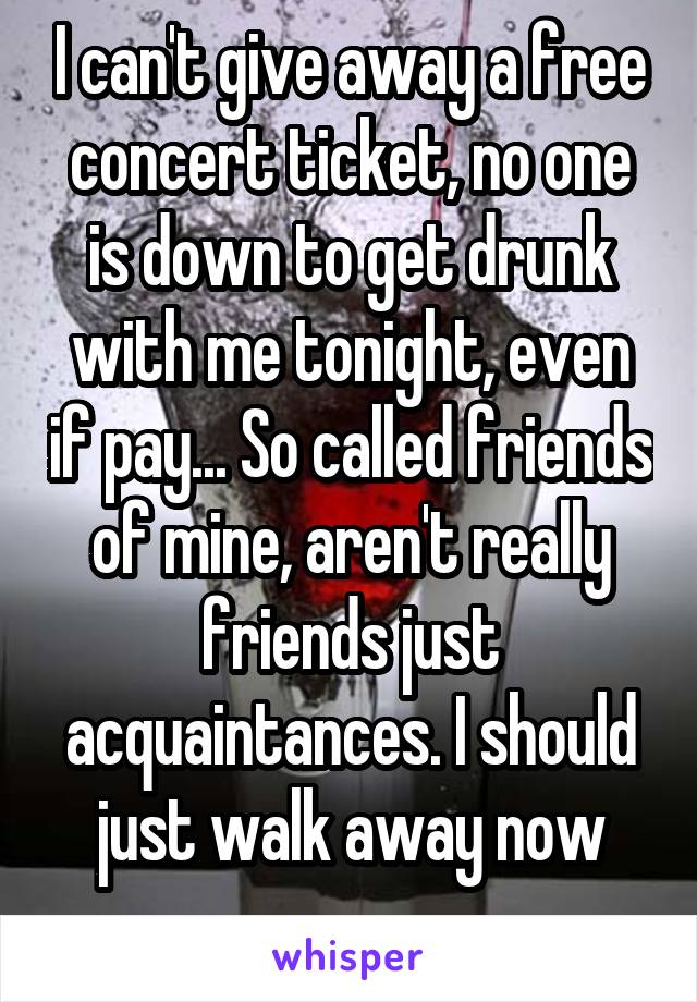 I can't give away a free concert ticket, no one is down to get drunk with me tonight, even if pay... So called friends of mine, aren't really friends just acquaintances. I should just walk away now