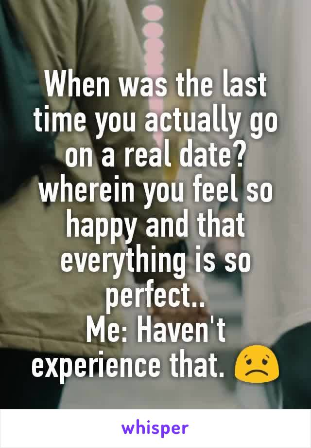 When was the last time you actually go on a real date? wherein you feel so happy and that everything is so perfect.. Me: Haven't experience that. 😟