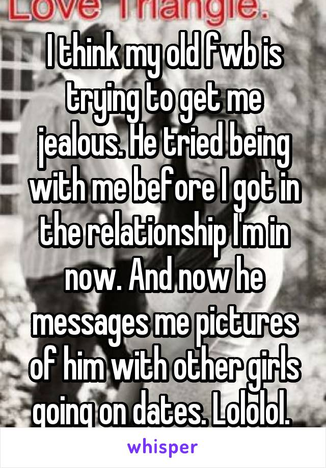 I think my old fwb is trying to get me jealous. He tried being with me before I got in the relationship I'm in now. And now he messages me pictures of him with other girls going on dates. Lololol.