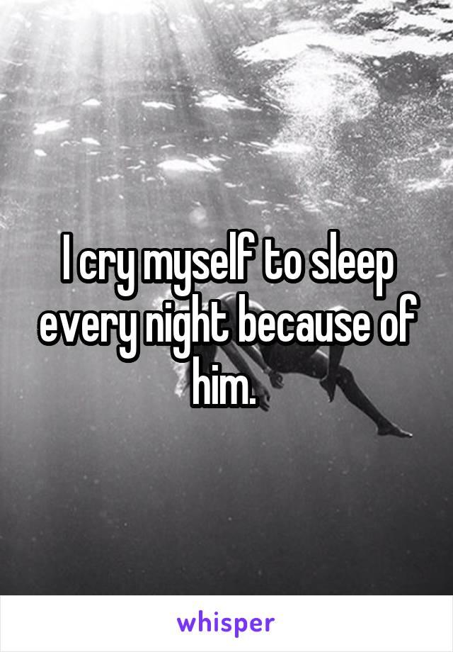 I cry myself to sleep every night because of him.