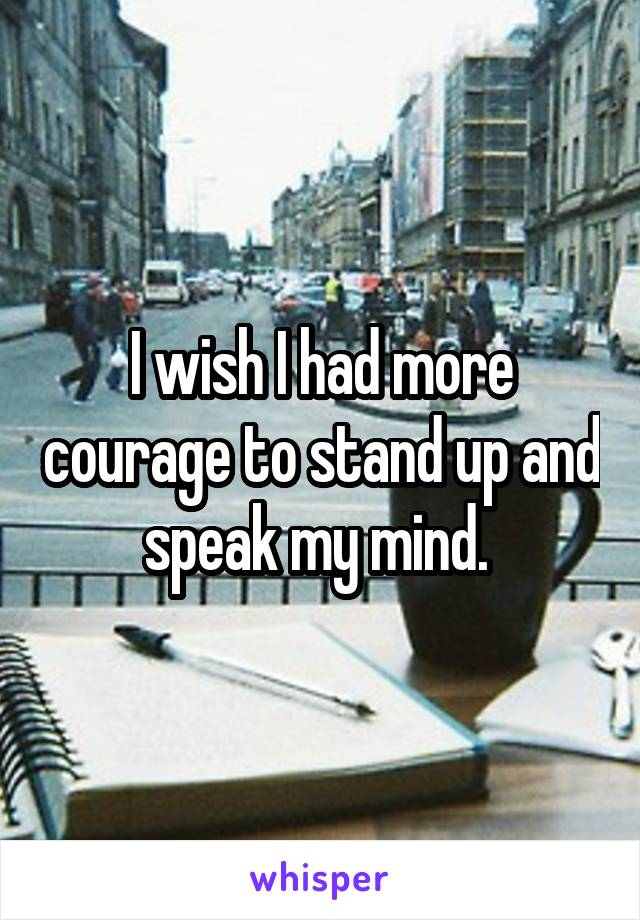 I wish I had more courage to stand up and speak my mind.