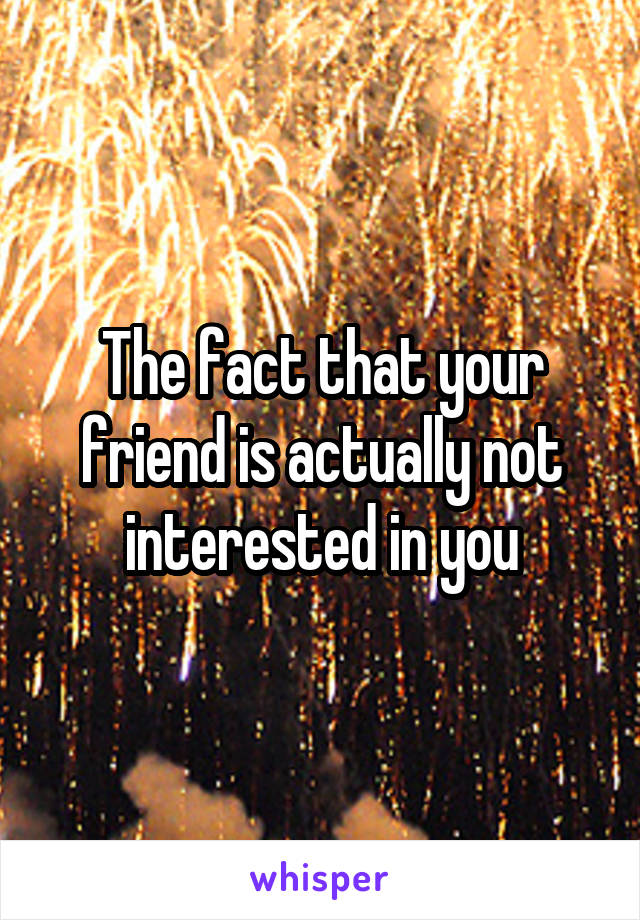 The fact that your friend is actually not interested in you