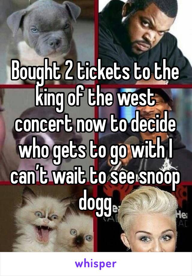 Bought 2 tickets to the king of the west concert now to decide who gets to go with I can't wait to see snoop dogg
