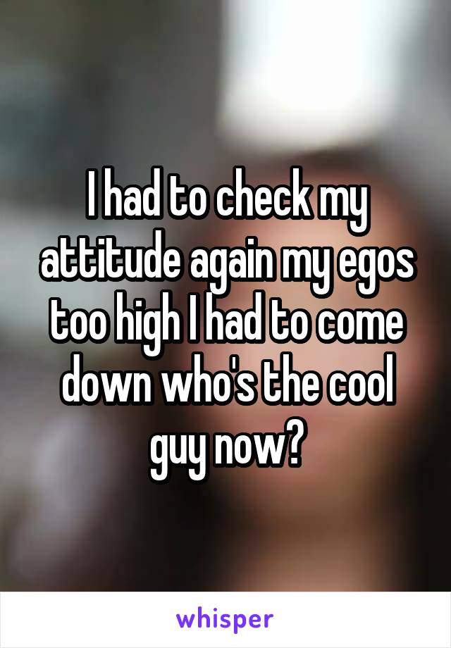 I had to check my attitude again my egos too high I had to come down who's the cool guy now?