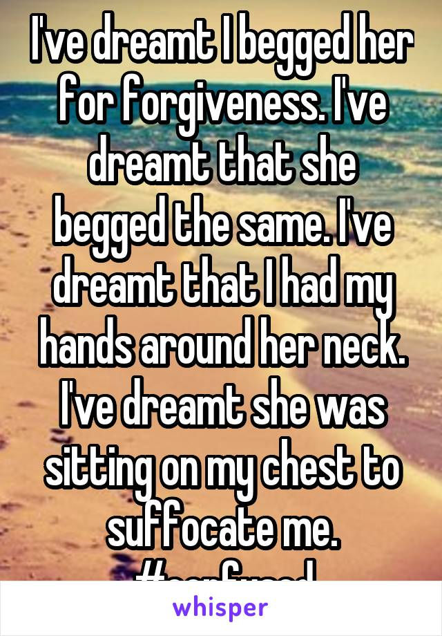 I've dreamt I begged her for forgiveness. I've dreamt that she begged the same. I've dreamt that I had my hands around her neck. I've dreamt she was sitting on my chest to suffocate me. #confused