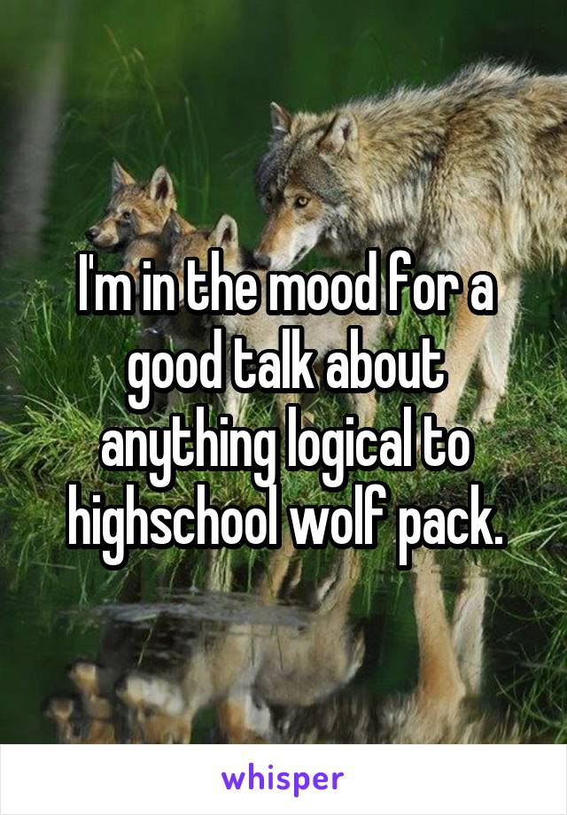 I'm in the mood for a good talk about anything logical to highschool wolf pack.