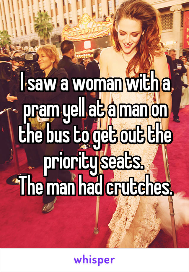 I saw a woman with a pram yell at a man on the bus to get out the priority seats.  The man had crutches.