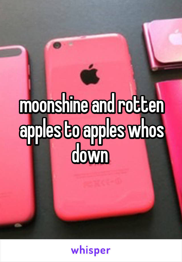 moonshine and rotten apples to apples whos down