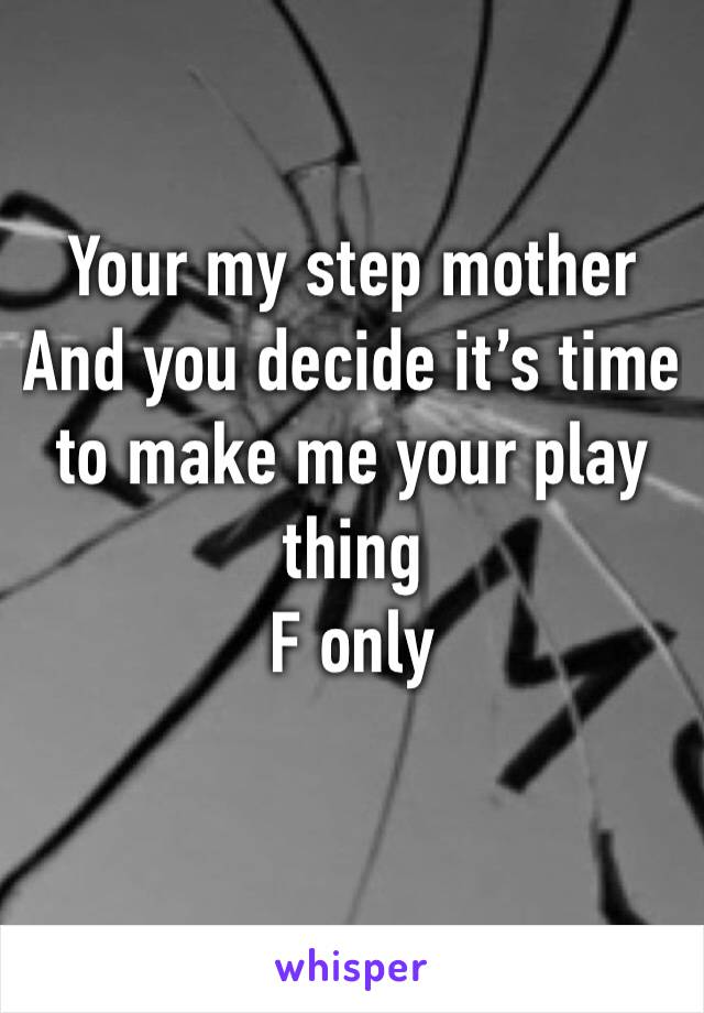 Your my step mother  And you decide it's time to make me your play thing  F only