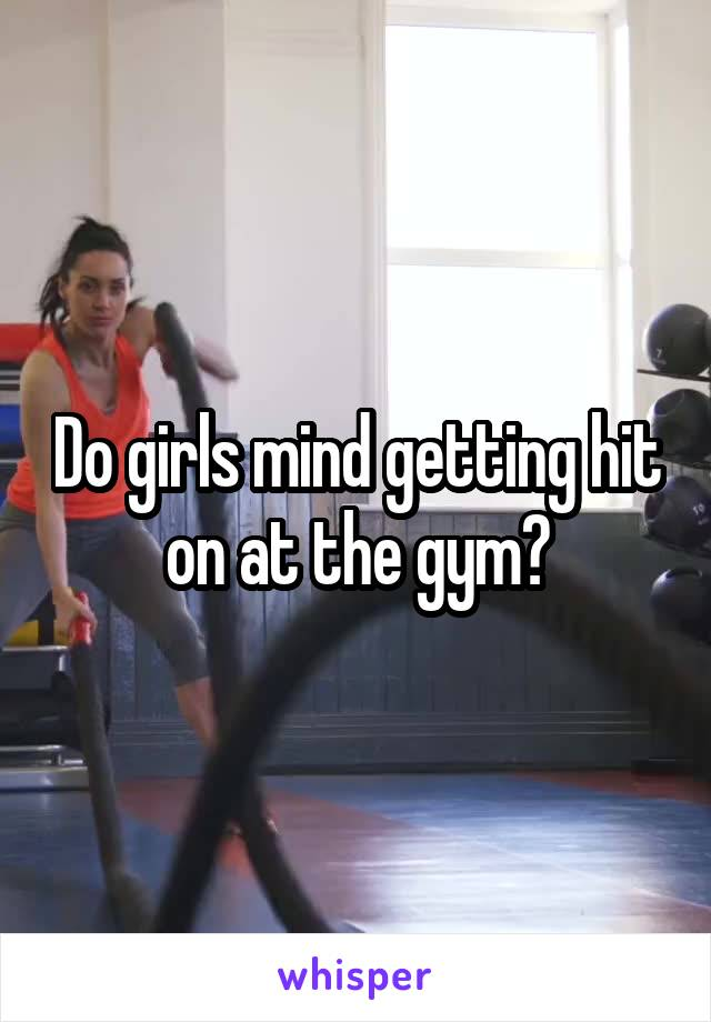 Do girls mind getting hit on at the gym?