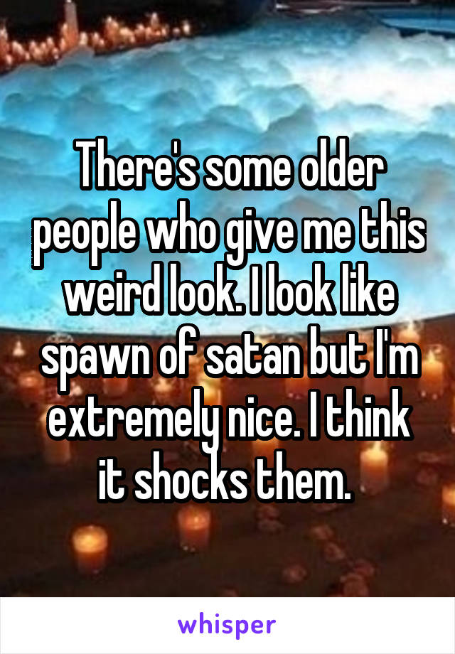 There's some older people who give me this weird look. I look like spawn of satan but I'm extremely nice. I think it shocks them.