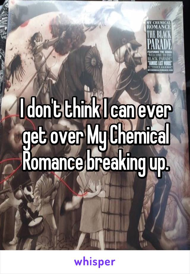 I don't think I can ever get over My Chemical Romance breaking up.