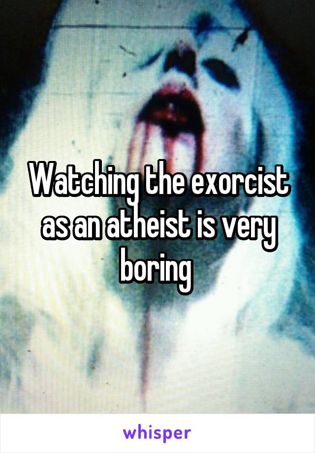 Watching the exorcist as an atheist is very boring