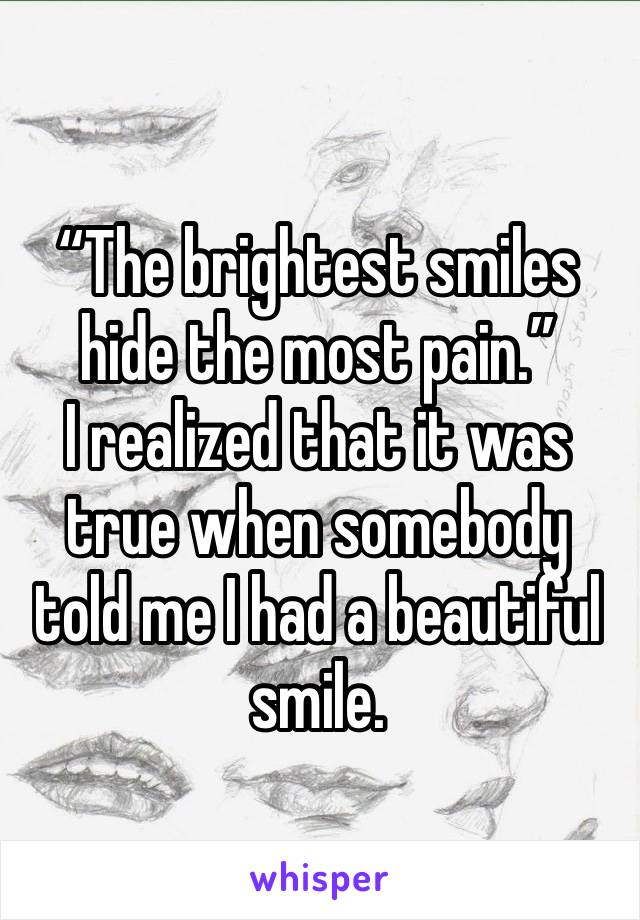 """""""The brightest smiles hide the most pain.""""  I realized that it was true when somebody told me I had a beautiful smile."""