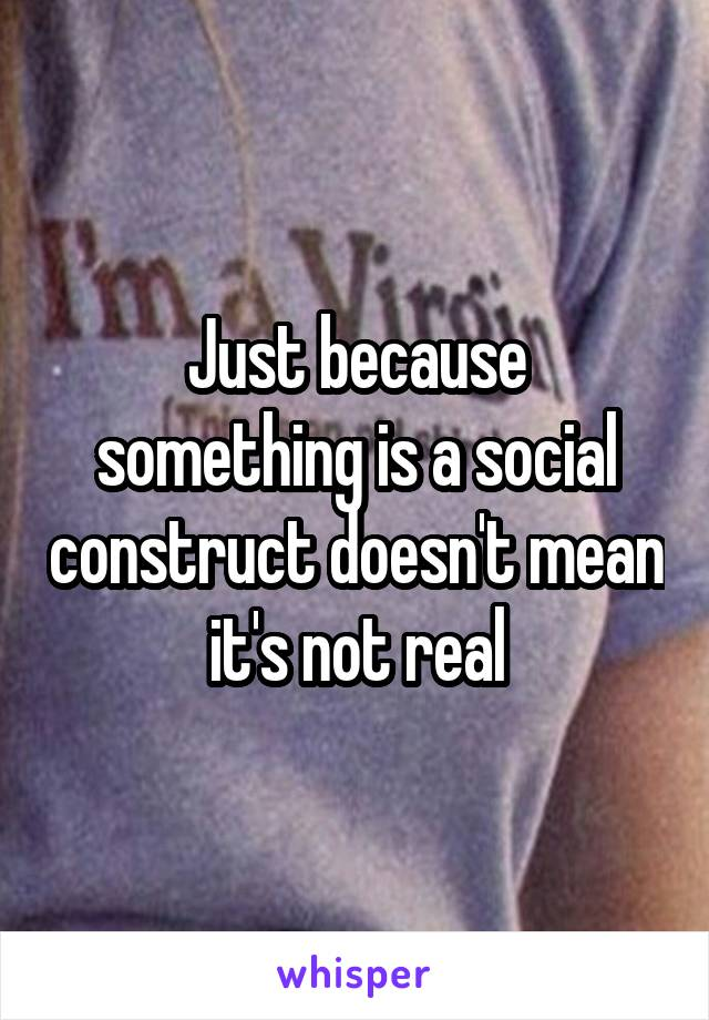 Just because something is a social construct doesn't mean it's not real