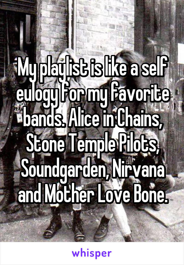 My playlist is like a self eulogy for my favorite bands. Alice in Chains, Stone Temple Pilots, Soundgarden, Nirvana and Mother Love Bone.