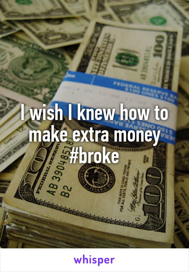 I wish I knew how to make extra money #broke