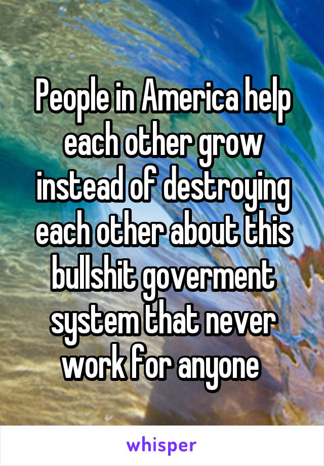 People in America help each other grow instead of destroying each other about this bullshit goverment system that never work for anyone