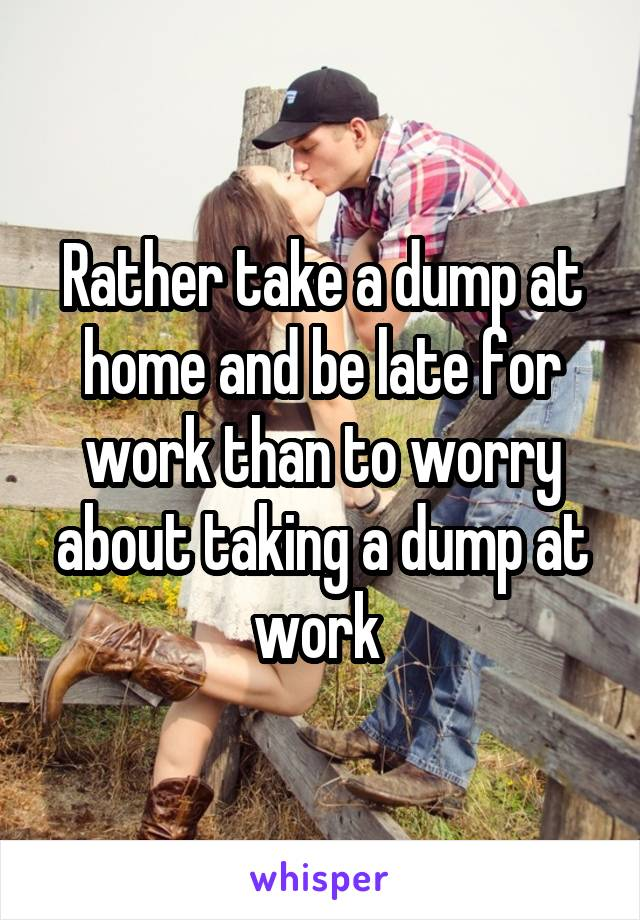 Rather take a dump at home and be late for work than to worry about taking a dump at work