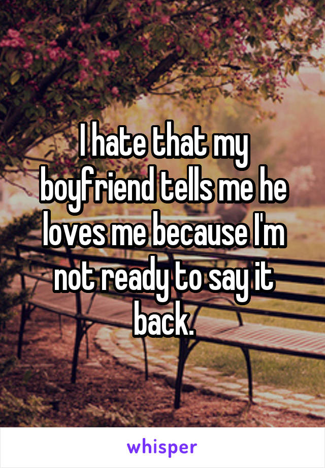 I hate that my boyfriend tells me he loves me because I'm not ready to say it back.