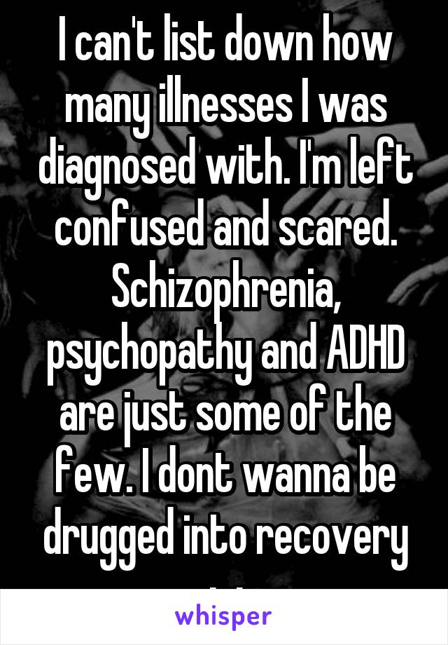 I can't list down how many illnesses I was diagnosed with. I'm left confused and scared. Schizophrenia, psychopathy and ADHD are just some of the few. I dont wanna be drugged into recovery ;-;