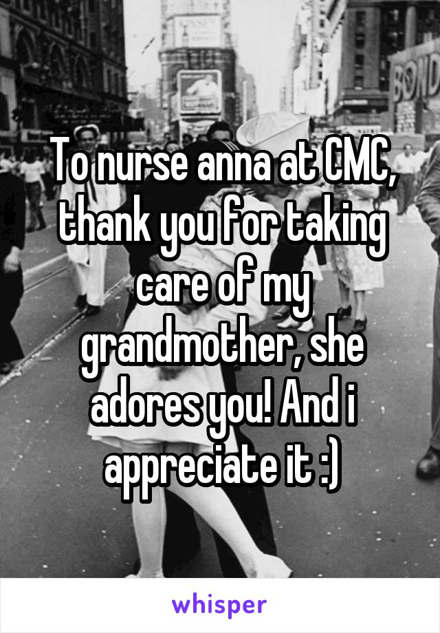 To nurse anna at CMC, thank you for taking care of my grandmother, she adores you! And i appreciate it :)